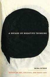 A Decade of Negative Thinking: Essays on Art, Politics, and Daily Life