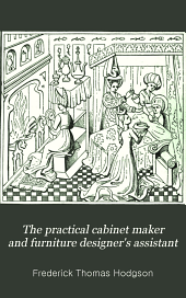 The Practical Cabinet Maker and Furniture Designer's Assistant: With Essays on History of Furniture, Taste in Design, Color and Materials, with Full Explanation of the Canons of Good Taste in Furniture ...