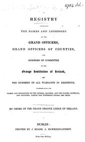 A Registry containing the names and addresses of the ... Officers ... of the Orange Institution of Ireland ... By order of the Grand Orange Lodge of Ireland