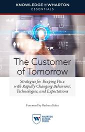 The Customer of Tomorrow: Strategies for Keeping Pace with Rapidly Changing Behaviors, Technologies, and Expectations