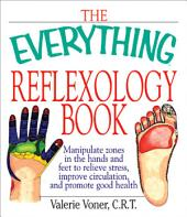 The Everything Reflexology Books: Manipulate Zones in the Hands and Feet to Relieve Stress, Improve Circulation, and Promote Good Health