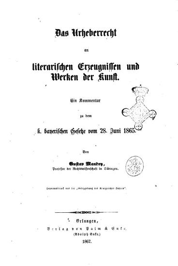 Das Urheberrecht an literarischen Erzeugnissen und Werken der Kunst ein Kommentar zu dem k  niglichen bayerischen Gesetze vom 28  Juni 1865 von Gustav Mandry  Professor    PDF
