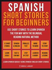 Spanish Short Stories For Beginners: Use short stories to learn Spanish the fun way with the bilingual reading natural method