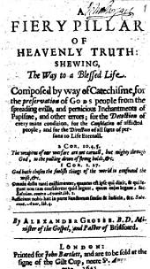A Fiery Pillar of Heavenly Truth: Shewing, the Way to a Blessed Life. Composed by Way of Catechisme, for the Preservation of Gods People from the Spreading Evills, and Pernicious Inchantments of Papisme, and Other Errors; for the Detection of Every Mans Condition, for Th Consolation of Afflicted People, and for the Direction of All Sorts of Persons to Life Eternall. By Alexander Grosse. B.D. Minister of the Gospel, and Pastor of Bridfoard