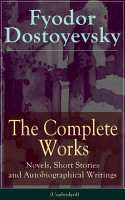 The Complete Works of Fyodor Dostoyevsky  Novels  Short Stories and Autobiographical Writings  Unabridged  PDF