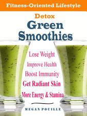 Detox Green Smoothies: Fitness-Oriented Lifestyle Lose Weight Improve Health Boost Immunity Get Radiant Skin More Energy & Stamina