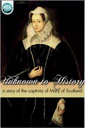 Unknown to History: A story of the captivity of Mary of Scotland