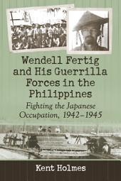 Wendell Fertig and His Guerrilla Forces in the Philippines: Fighting the Japanese Occupation, 1942–1945