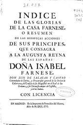 Indice de las glorias de la Casa Farnese o resumen de las heroycas acciones de sus principes: Que consagra a la augusta reyna de las Españas Doña Isabel Farnese