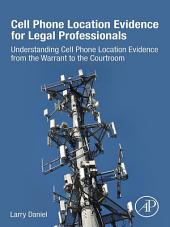 Cell Phone Location Evidence for Legal Professionals: Understanding Cell Phone Location Evidence from the Warrant to the Courtroom