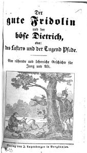 Der gute Fridolin und der böse Dietrich, oder: des Lasters und der Tugend Pfade: eine rührende und lehrreiche Geschichte für Jung und Alt