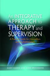 An Integrative Approach to Therapy and Supervision: A Practical Guide for Counsellors and Psychotherapists