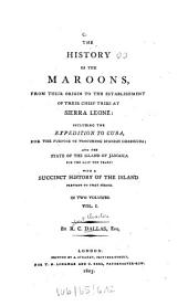The History of the Maroons: From Their Origin to the Establishment of Their Chief Tribe at Sierra Leone; Including the Expedition to Cuba ... : with a Succinct History of the Island; in Two Volumes, Volume 1