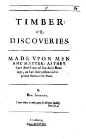 Timber Or Discoveries: Made Upon Men And Matter, As They Have Flow'd Out of His Daily Readings, Or Had Their Refluxe to His Peculiar Notion of the Times