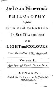 Sir Isaac Newton's Philosophy Explain'd for the Use of the Ladies: In Six Dialogues on Light and Colours. From the Italian of Sig. Algarotti. ...