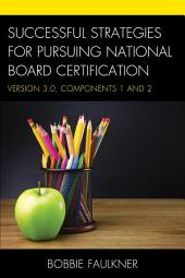 Successful Strategies for Pursuing National Board Certification: Version 3.0, Components 1 and 2