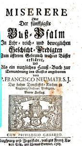 Miserere Oder Der fünffzigste Buß-Psalm: In Lehr- reich- und beweglichen Geschicht-Predigten Zum öffteren Gebrauch wahrer Büsser erkläret, Und Als ein nutzliches Hauß-Buch zur Ermunterung des Geistes angebotten