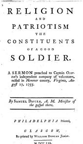 Religion and Patriotism the Constituents of a Good Soldier: A Sermon Preached to Captain Overton's Independent Company of Volunteers, Raised in Hanover Country, Anover County, Virginia, August 17, 1755