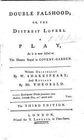 Double Falshood: Or, The Distrest Lovers. A Play, as it is Now Acted at the Theatre Royal in Covent-Garden