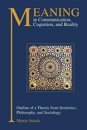 Meaning in Communication, Cognition and Reality: Outline of a Theory from Semiotics, Philosophy and Sociology