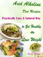 Acid Alkaline Diet Recipes: Practically Easy & Natural Way to Get Healthy & Lose Weight