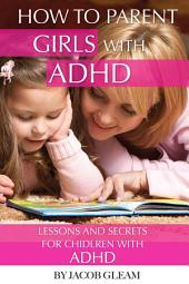 How to Parent Girls with ADHD: Lessons and Secrets for Children with ADHD