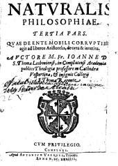 Naturalis philosophiae tertia pars: quae de ante mobili corruptibili agit ad liberos Aristotilis de ortu [et] interitu