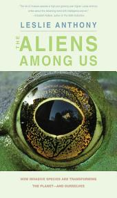 The Aliens Among Us: How Invasive Species Are Transforming the Planet—and Ourselves