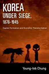 Korea under Siege, 1876-1945: Capital Formation and Economic Transformation