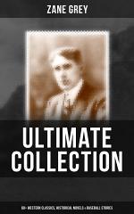 ZANE GREY Ultimate Collection: 60+ Western Classics, Historical Novels & Baseball Stories