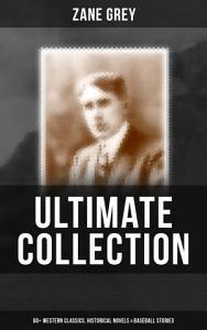 ZANE GREY Ultimate Collection  60  Western Classics  Historical Novels   Baseball Stories PDF