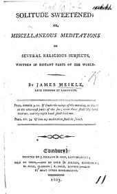 Solitude sweetened: or, miscellaneous meditations on several religious subjects, written in distant parts of the world. [Edited by J. Peddie.]