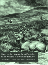 Notes on the Chase of the Wild Red Deer in the Counties of Devon and Somerset: With an Appendix Descriptive of Remarkable Runs and Incidents Connected with the Chase from the Year 1780 to the Year 1860