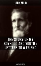 JOHN MUIR: The Story of My Boyhood and Youth & Letters to a Friend (Illustrated Edition): The Memoirs of the Naturalist, Environmental Philosopher and Early Advocate of Preservation of Wilderness, the Author of The Yosemite, Travels in Alaska, The Mountains of California & Steep Trails