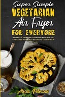 Super Simple Vegetarian Air Fryer For Everyone: A Complete Everyone's Cookbook With Healthy, Low Carb & Vegetarian Recipes To Cook By Your Air Fryer