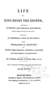 Life of King Henry the Eighth: Founded on Authentic and Original Documents, (some of Them Not Before Published) ; Including an Historical View of His Reign ; with Biographical Sketches of Wolsey, More, Erasmus, Cromwell, Cranmer, and Other Eminent Contemporaries ; with a Portrait of Henry, Engraved by Horsburgh