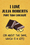 I Love Julia Roberts More Than Chocolate  Or About The Same  Which Is A Lot