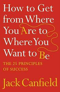 How to Get from Where You Are to Where You Want to Be Book