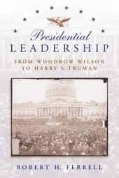 Presidential Leadership: From Woodrow Wilson to Harry S. Truman