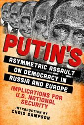 Putin's Asymmetric Assault on Democracy in Russia and Europe: Implications for U.S. National Security