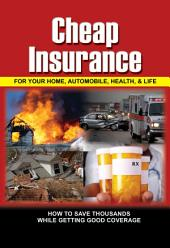 Cheap Insurance for Your Home, Automobile, Health, & Life: How to Save Thousands While Getting Good Coverage