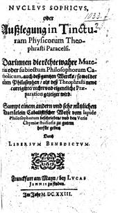 "Nucleus sophicus, oder Ausslegung in Tincturam Physicorum Theophrasti Paracelsi ... [A translation of the commentary by Alexander von Suchten on the work entitled ""Explicatio Tincturae Physicorum Theophrasti Paracelsi,"" originally published with the ""Archidoxa.""] Sampt einem andern vnd sehr nützlichen Tractätlein cabalistischer Weise vom lapide philosophorum beschreiben vnd den veris chymiæ studiosis zu gutem herfür geben durch Liberium Benedictum"