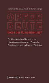 Opfer - Beute - Boten der Humanisierung?: Zur künstlerischen Rezeption der Überlebensstrategien von Frauen im Bosnienkrieg und im Zweiten Weltkrieg