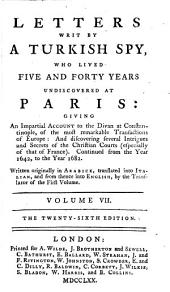 Letters Written by a Turkish Spy: Who Lived Five and Forty Years Undiscovered at Paris: Giving an Impartial Account to the Divan at Constantinople, of the Most Remarkable Transactions of Europe: and Discovering Several Intrigues and Secrets of the Christian Courts (especially of that of France). Continued from the Year 1637, to the Year 1682, Volume 7