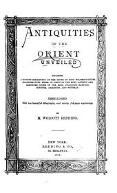 Antiquities of the Orient Unveiled: Containing a Concise Description of the Ruins of King Solomon's Cities, Together with Those of Forty of the Most Ancient and Renowned Cities of the East, Including Babylon, Nineveh, Damascus, and Shushan. Embellished with Two Beautiful Lithographs, and Ninety Full-page Engravings