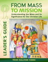 From Mass to Mission  Understanding the Mass and Its Significance for Our Christian Life Leader   s Guide PDF