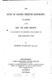 The Duty of Paying Tribute Enforced: In Letters to the Rev. Dr. John Brown, Occassioned by His Resisting the Payment of the Annuity Tax