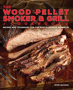 The Wood Pellet Smoker and Grill Cookbook Book