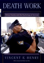 Death Work : Police, Trauma, and the Psychology of Survival: Police, Trauma, and the Psychology of Survival