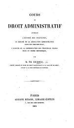 Cours de Droit Administratif, contenant l'exposé de principes, le résumé de la législation administrative dans son dernier état, l'analyse ... des principaux textes dans un ordre méthodique
